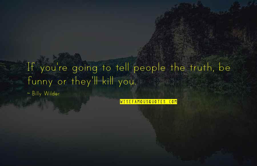 Kill You Quotes By Billy Wilder: If you're going to tell people the truth,