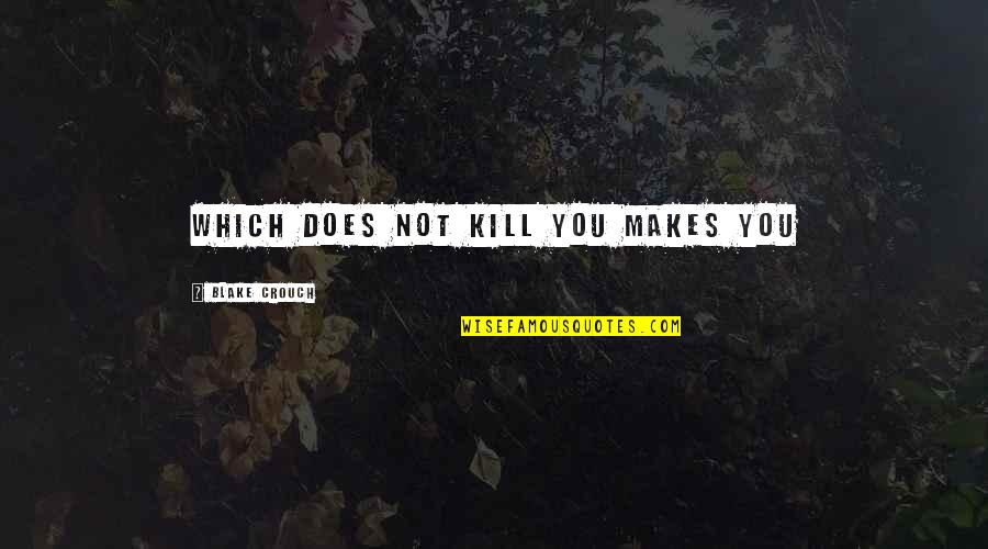 Kill You Quotes By Blake Crouch: which does not kill you makes you