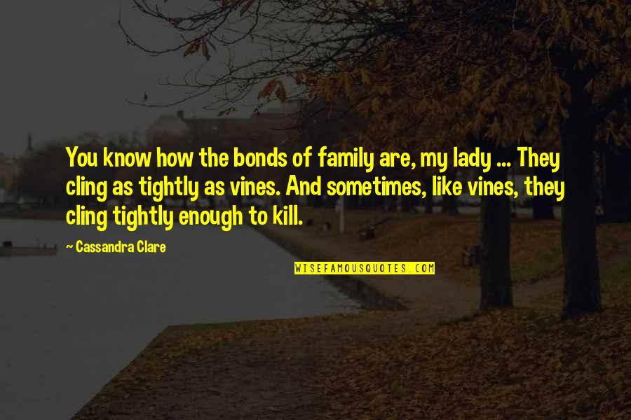 Kill You Quotes By Cassandra Clare: You know how the bonds of family are,