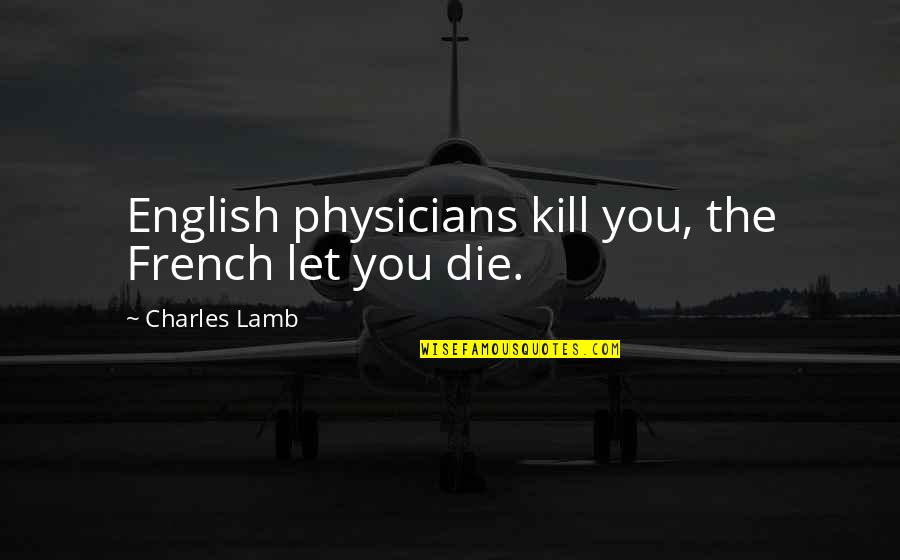 Kill You Quotes By Charles Lamb: English physicians kill you, the French let you