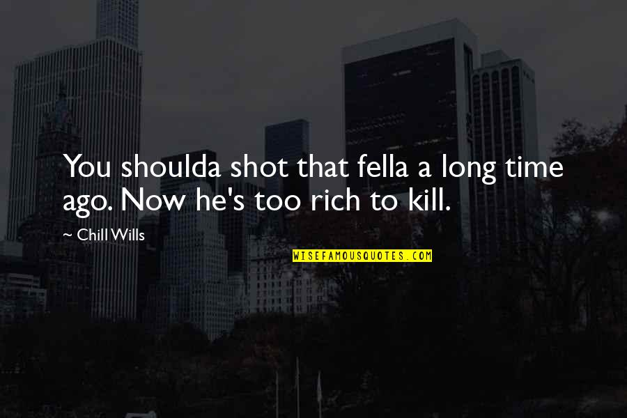 Kill You Quotes By Chill Wills: You shoulda shot that fella a long time