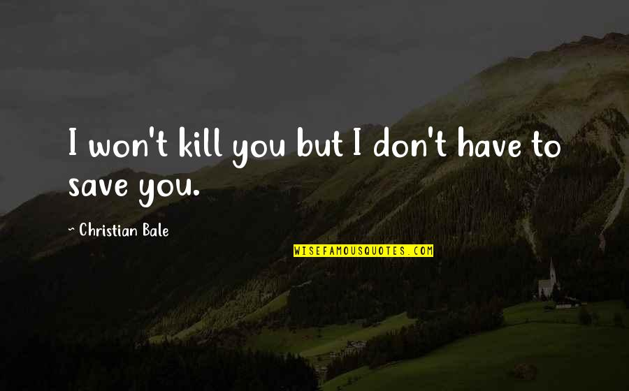 Kill You Quotes By Christian Bale: I won't kill you but I don't have