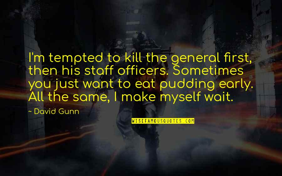 Kill You Quotes By David Gunn: I'm tempted to kill the general first, then