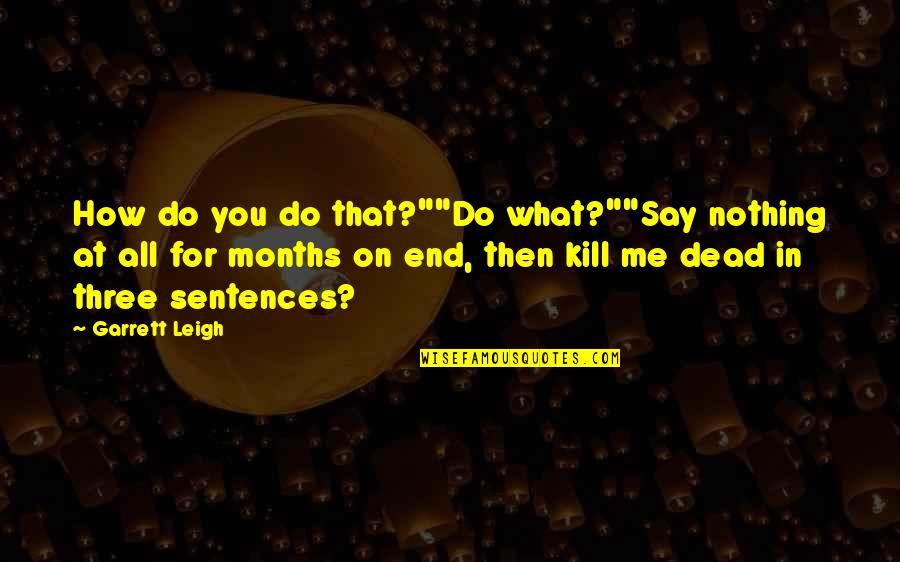 "Kill You Quotes By Garrett Leigh: How do you do that?""""Do what?""""Say nothing at"
