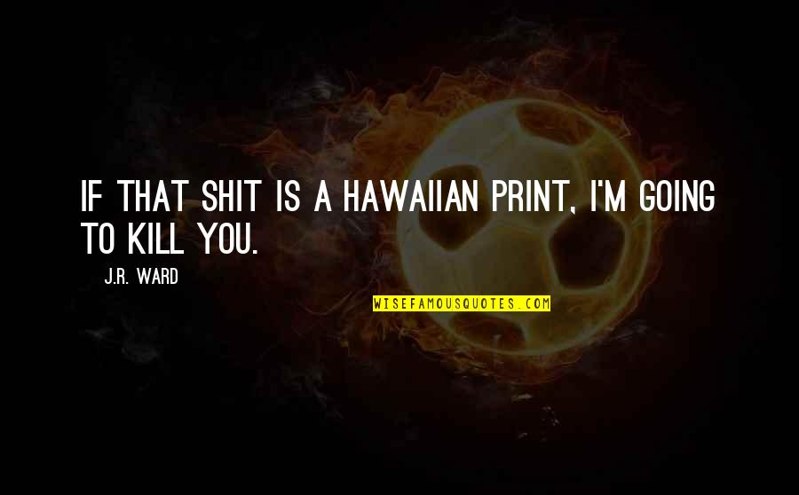 Kill You Quotes By J.R. Ward: If that shit is a Hawaiian print, I'm