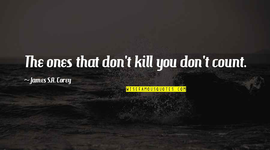 Kill You Quotes By James S.A. Corey: The ones that don't kill you don't count.