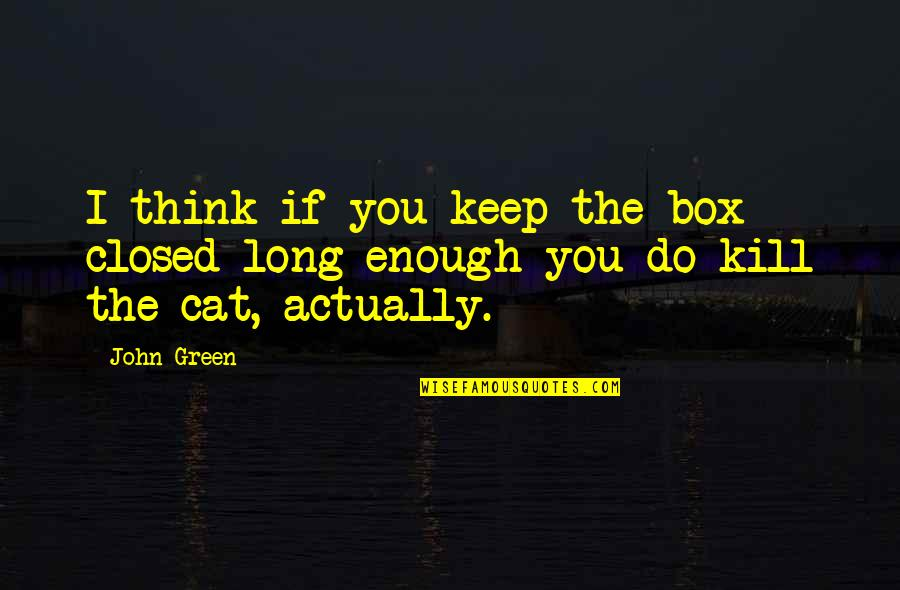 Kill You Quotes By John Green: I think if you keep the box closed