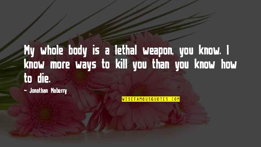 Kill You Quotes By Jonathan Maberry: My whole body is a lethal weapon, you