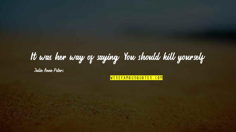 Kill You Quotes By Julie Anne Peters: It was her way of saying, You should