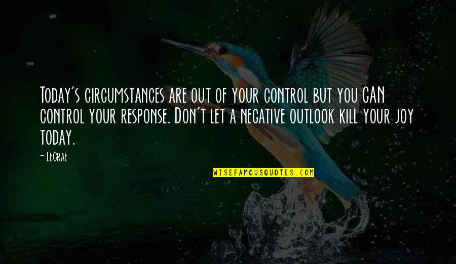 Kill You Quotes By LeCrae: Today's circumstances are out of your control but