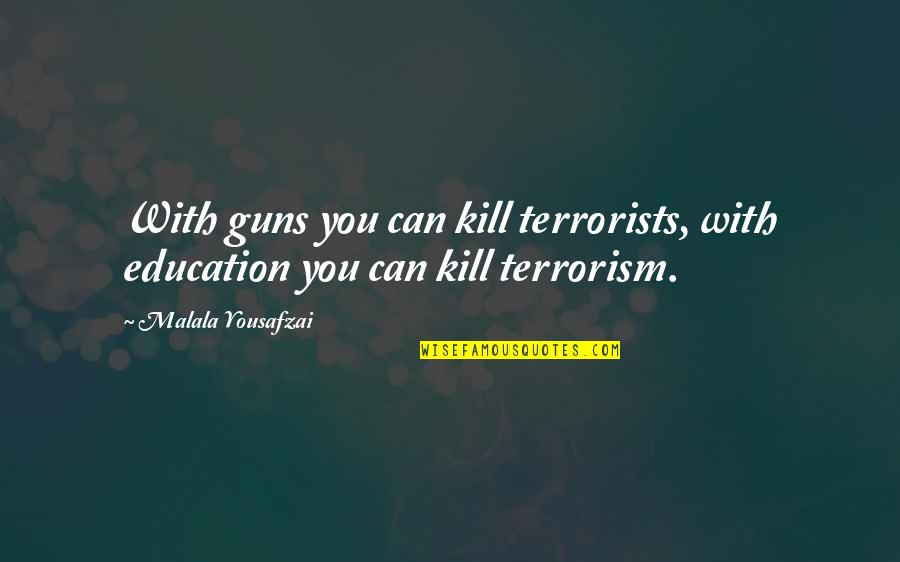 Kill You Quotes By Malala Yousafzai: With guns you can kill terrorists, with education
