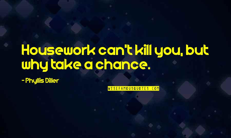 Kill You Quotes By Phyllis Diller: Housework can't kill you, but why take a