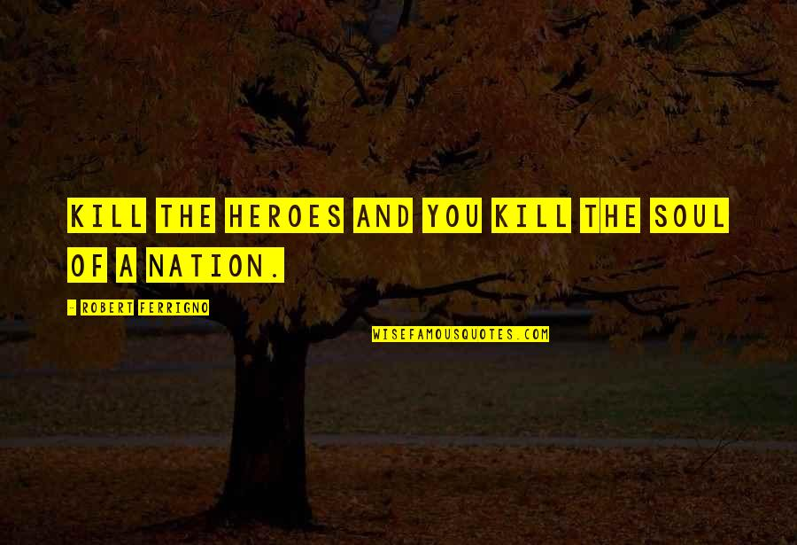Kill You Quotes By Robert Ferrigno: Kill the heroes and you kill the soul