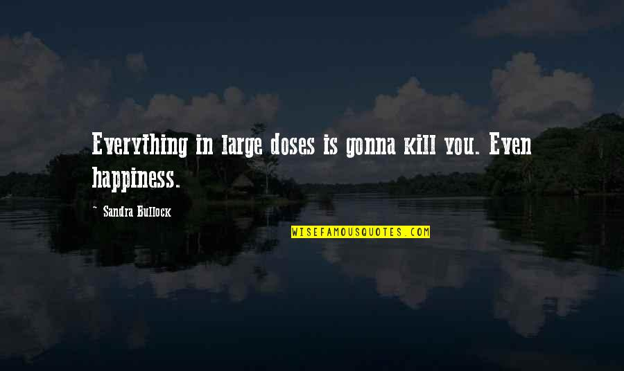 Kill You Quotes By Sandra Bullock: Everything in large doses is gonna kill you.