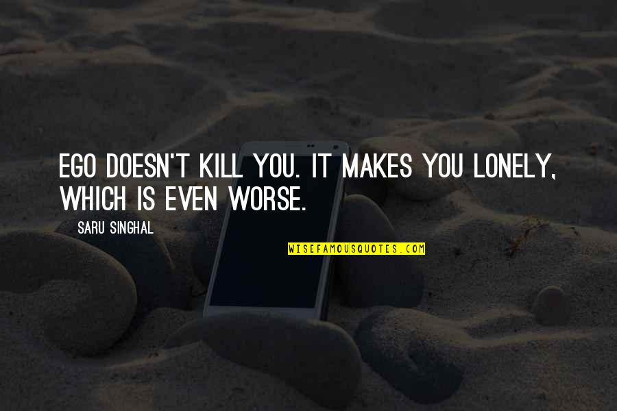 Kill You Quotes By Saru Singhal: Ego doesn't kill you. It makes you lonely,