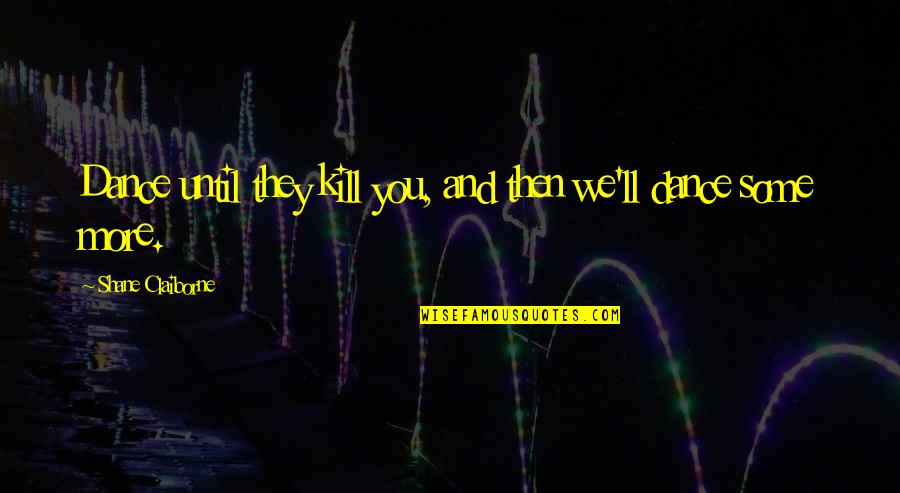 Kill You Quotes By Shane Claiborne: Dance until they kill you, and then we'll