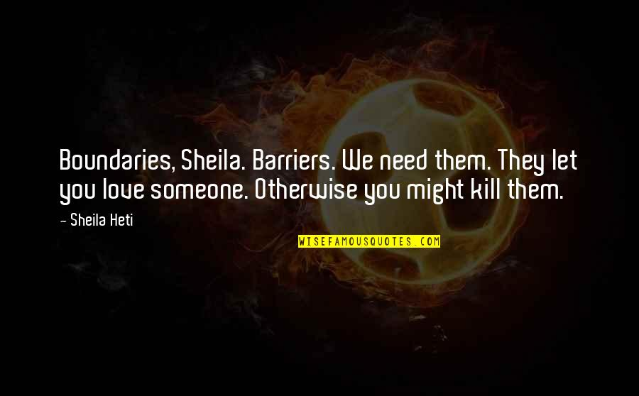 Kill You Quotes By Sheila Heti: Boundaries, Sheila. Barriers. We need them. They let