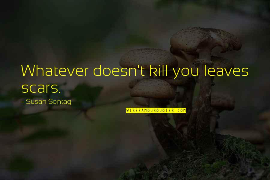 Kill You Quotes By Susan Sontag: Whatever doesn't kill you leaves scars.
