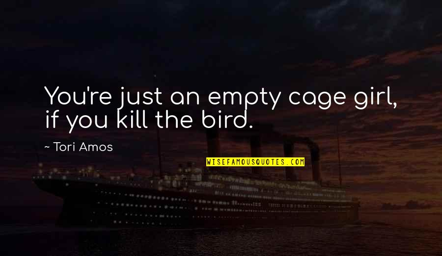 Kill You Quotes By Tori Amos: You're just an empty cage girl, if you