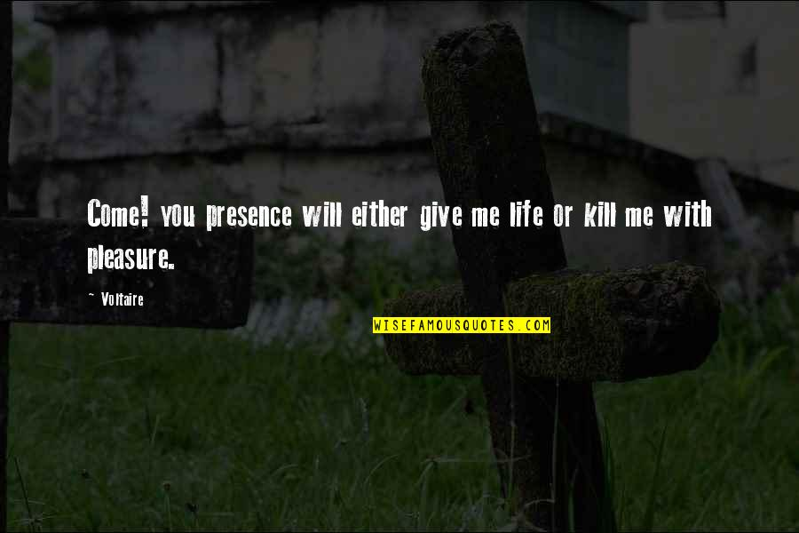 Kill You Quotes By Voltaire: Come! you presence will either give me life