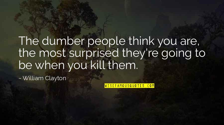 Kill You Quotes By William Clayton: The dumber people think you are, the most