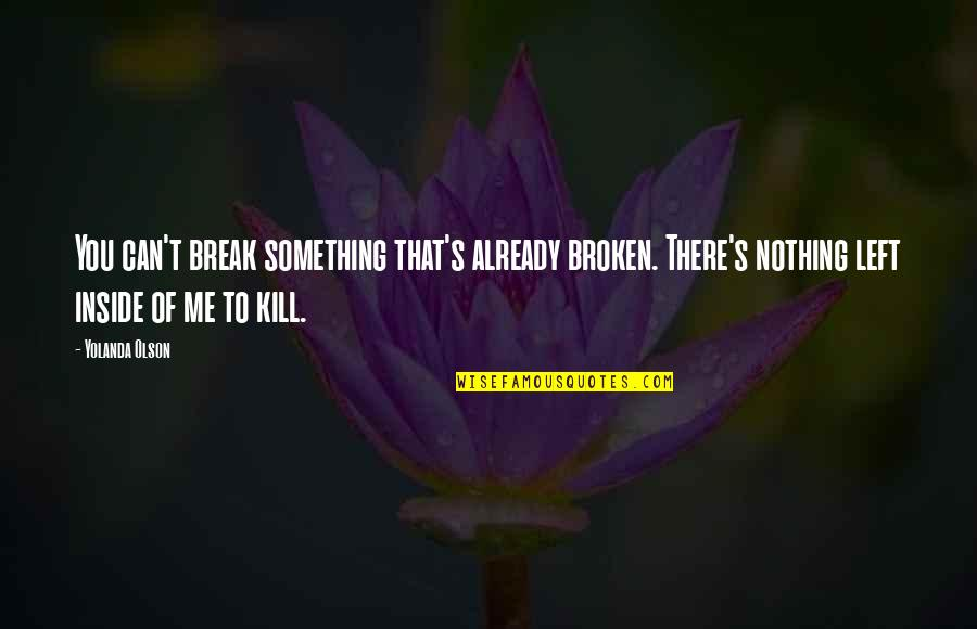 Kill You Quotes By Yolanda Olson: You can't break something that's already broken. There's
