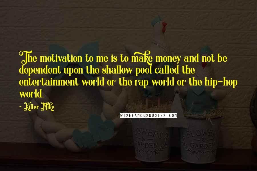 Killer Mike quotes: The motivation to me is to make money and not be dependent upon the shallow pool called the entertainment world or the rap world or the hip-hop world.