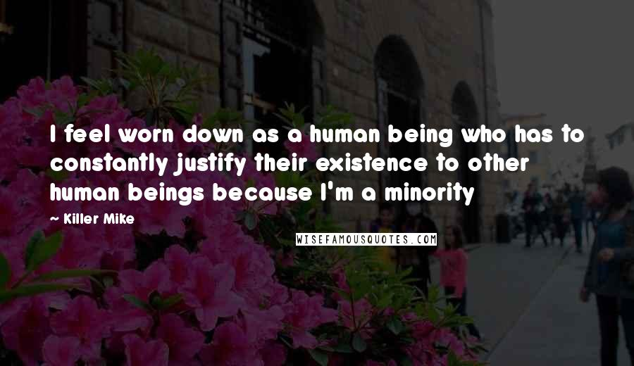 Killer Mike quotes: I feel worn down as a human being who has to constantly justify their existence to other human beings because I'm a minority