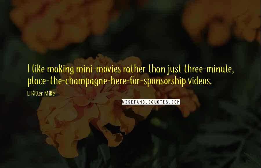 Killer Mike quotes: I like making mini-movies rather than just three-minute, place-the-champagne-here-for-sponsorship videos.
