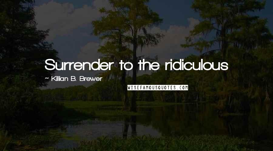 Killian B. Brewer quotes: Surrender to the ridiculous