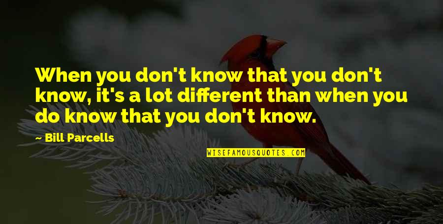 Killin Em With Kindness Quotes By Bill Parcells: When you don't know that you don't know,