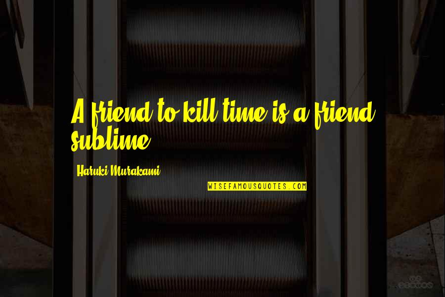 Killing A Friend Quotes By Haruki Murakami: A friend to kill time is a friend