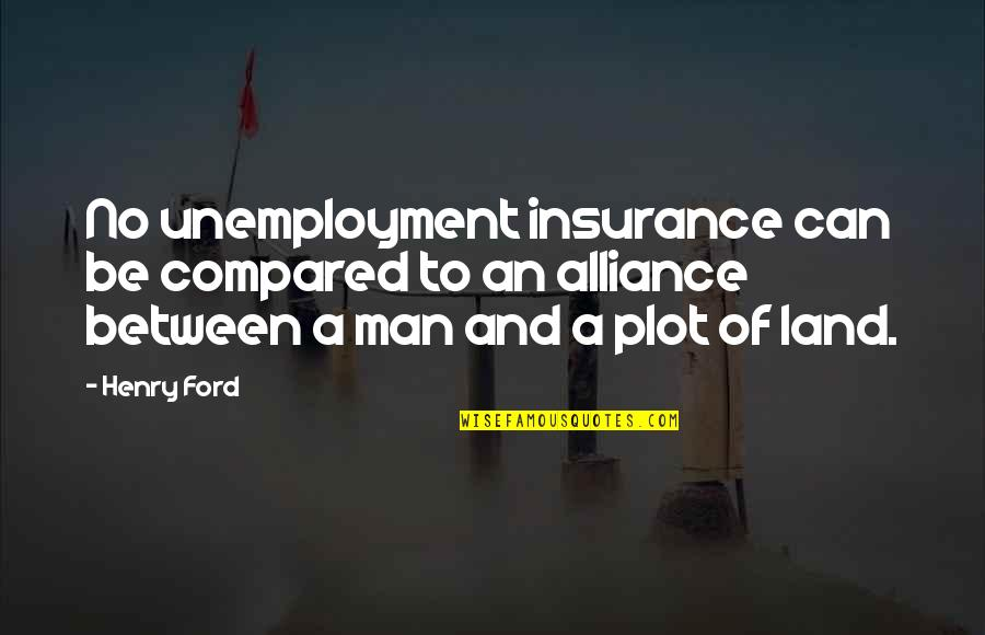 Killing A Friend Quotes By Henry Ford: No unemployment insurance can be compared to an