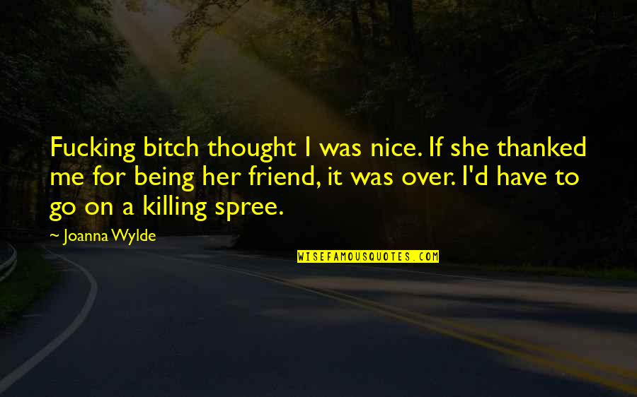 Killing A Friend Quotes By Joanna Wylde: Fucking bitch thought I was nice. If she