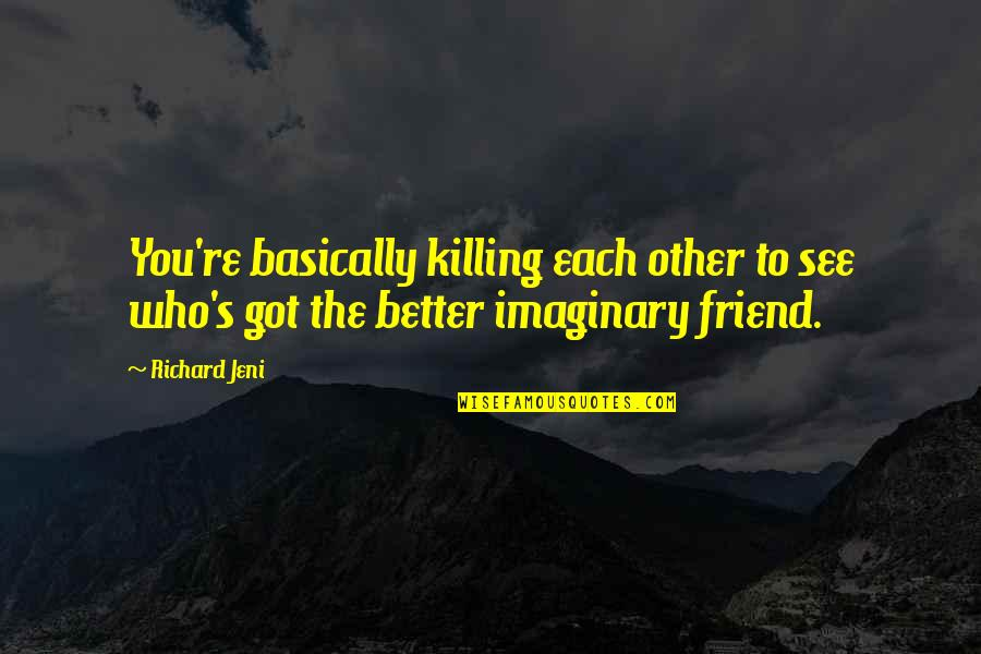 Killing A Friend Quotes By Richard Jeni: You're basically killing each other to see who's