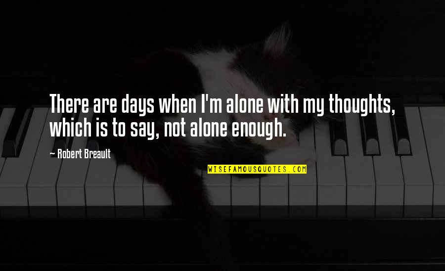 Killing A Friend Quotes By Robert Breault: There are days when I'm alone with my