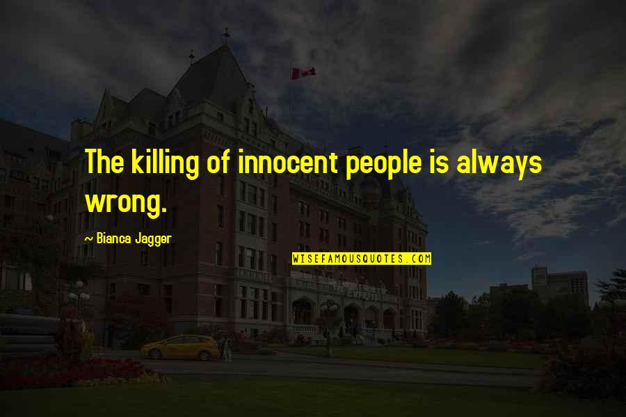 Killing Innocent People Quotes By Bianca Jagger: The killing of innocent people is always wrong.