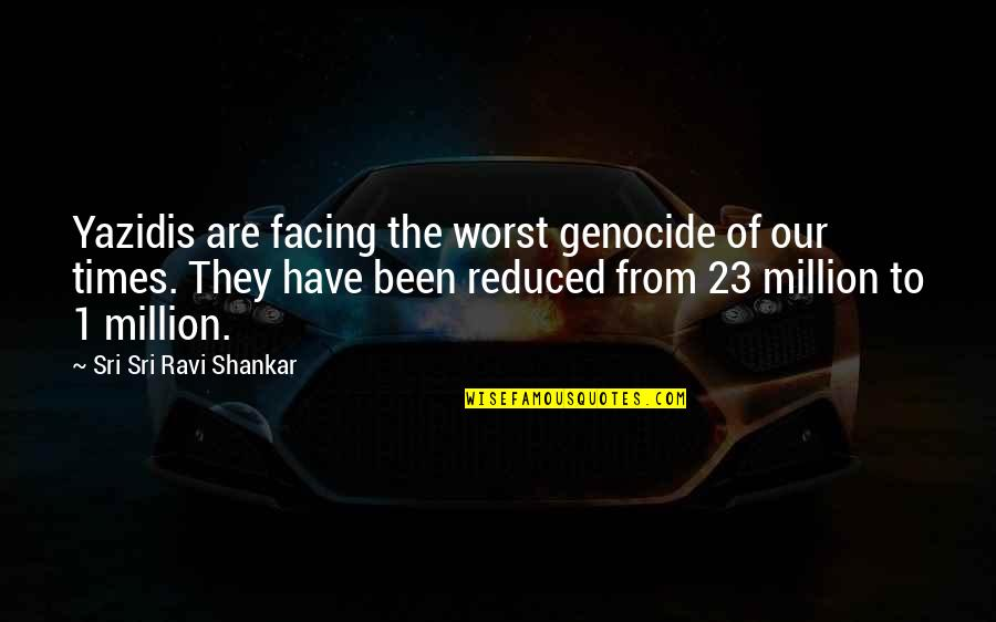 Killing Isis Quotes By Sri Sri Ravi Shankar: Yazidis are facing the worst genocide of our