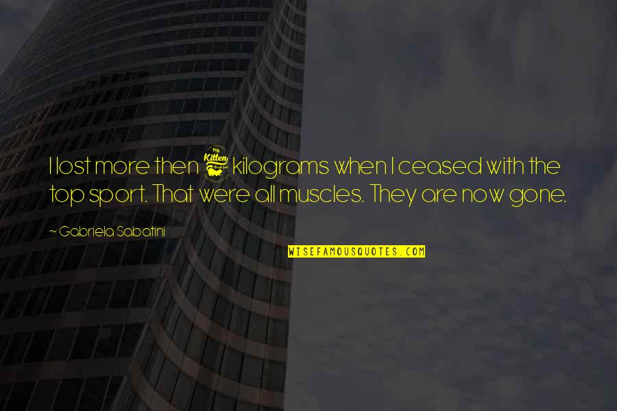 Kilograms Quotes By Gabriela Sabatini: I lost more then 6 kilograms when I