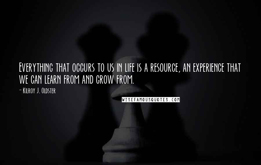 Kilroy J. Oldster quotes: Everything that occurs to us in life is a resource, an experience that we can learn from and grow from.