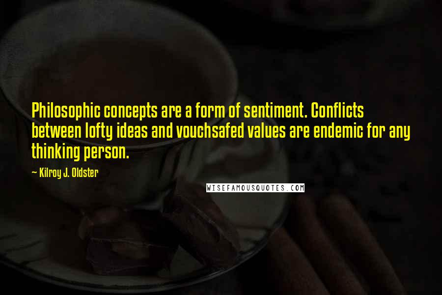 Kilroy J. Oldster quotes: Philosophic concepts are a form of sentiment. Conflicts between lofty ideas and vouchsafed values are endemic for any thinking person.