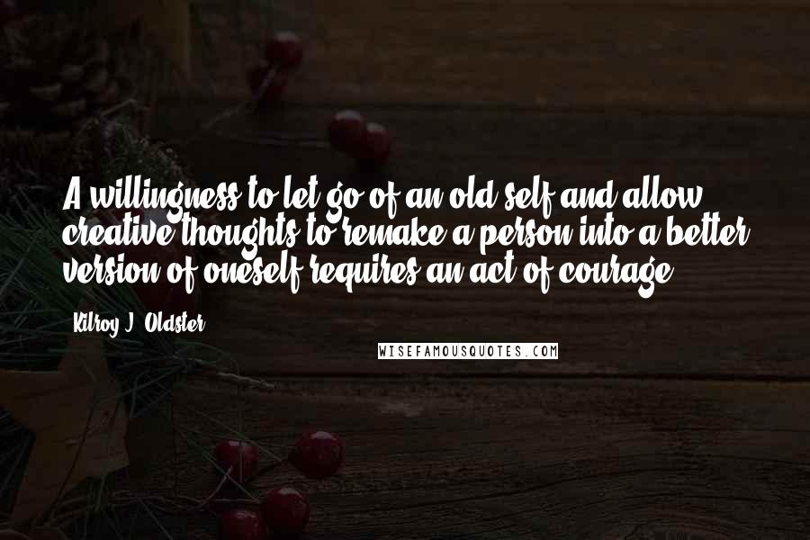 Kilroy J. Oldster quotes: A willingness to let go of an old self and allow creative thoughts to remake a person into a better version of oneself requires an act of courage.
