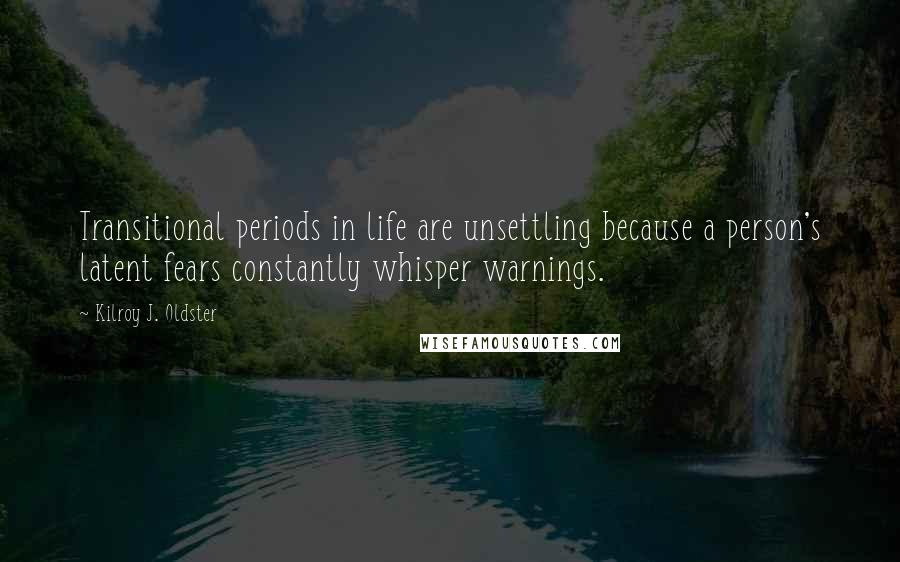 Kilroy J. Oldster quotes: Transitional periods in life are unsettling because a person's latent fears constantly whisper warnings.