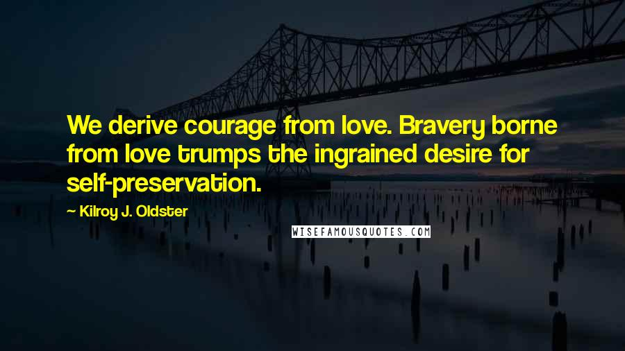 Kilroy J. Oldster quotes: We derive courage from love. Bravery borne from love trumps the ingrained desire for self-preservation.