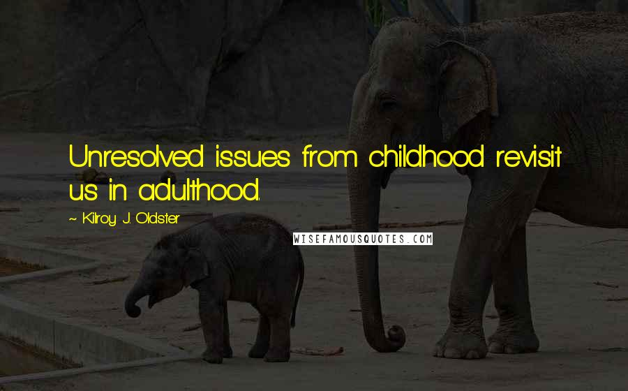 Kilroy J. Oldster quotes: Unresolved issues from childhood revisit us in adulthood.
