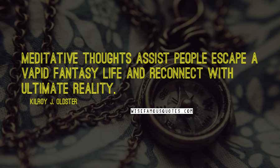 Kilroy J. Oldster quotes: Meditative thoughts assist people escape a vapid fantasy life and reconnect with ultimate reality.