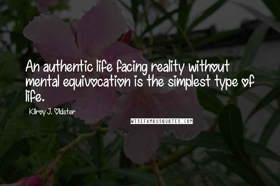 Kilroy J. Oldster quotes: An authentic life facing reality without mental equivocation is the simplest type of life.