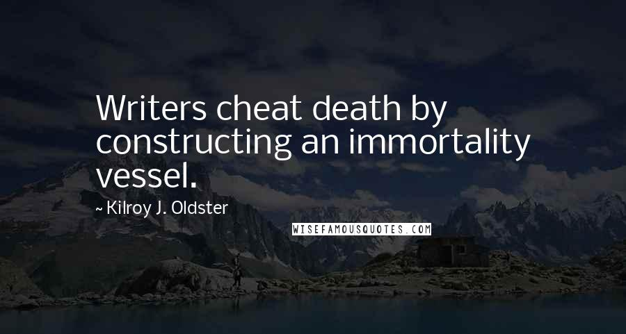Kilroy J. Oldster quotes: Writers cheat death by constructing an immortality vessel.
