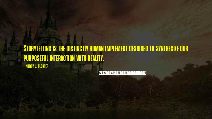 Kilroy J. Oldster quotes: Storytelling is the distinctly human implement designed to synthesize our purposeful interaction with reality.