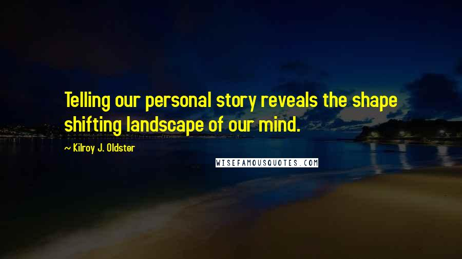 Kilroy J. Oldster quotes: Telling our personal story reveals the shape shifting landscape of our mind.